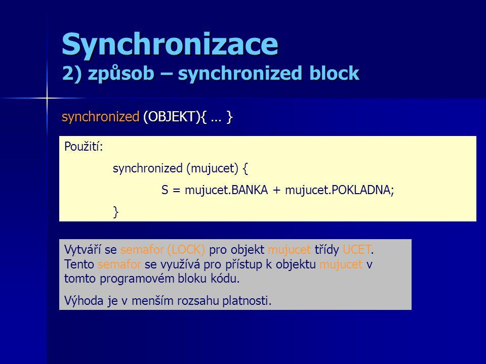 Synchronizace 2) způsob – synchronized block synchronized (OBJEKT){ … } Použití: synchronized (mujucet) { S = mujucet.BANKA + mujucet.POKLADNA; } Vytv