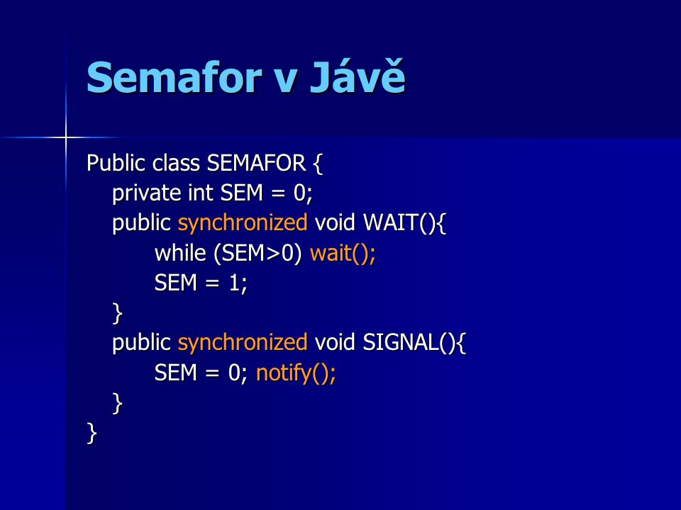 Semafor v Jávě Public class SEMAFOR { private int SEM = 0; public synchronized void WAIT(){ while (SEM>0) wait(); SEM = 1; } public synchronized void SIGNAL(){ SEM = 0; notify(); }}