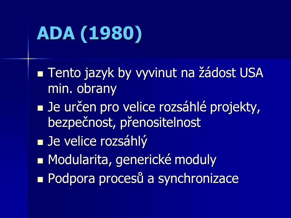ADA (1980) Tento jazyk by vyvinut na žádost USA min. obrany Tento jazyk by vyvinut na žádost USA min. obrany Je určen pro velice rozsáhlé projekty, be