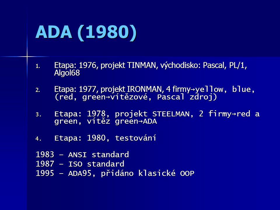 ADA (1980) 1. Etapa: 1976, projekt TINMAN, východisko: Pascal, PL/1, Algol68 2. Etapa: 1977, projekt IRONMAN, 4 firmy →yellow, blue, (red, green→vítěz