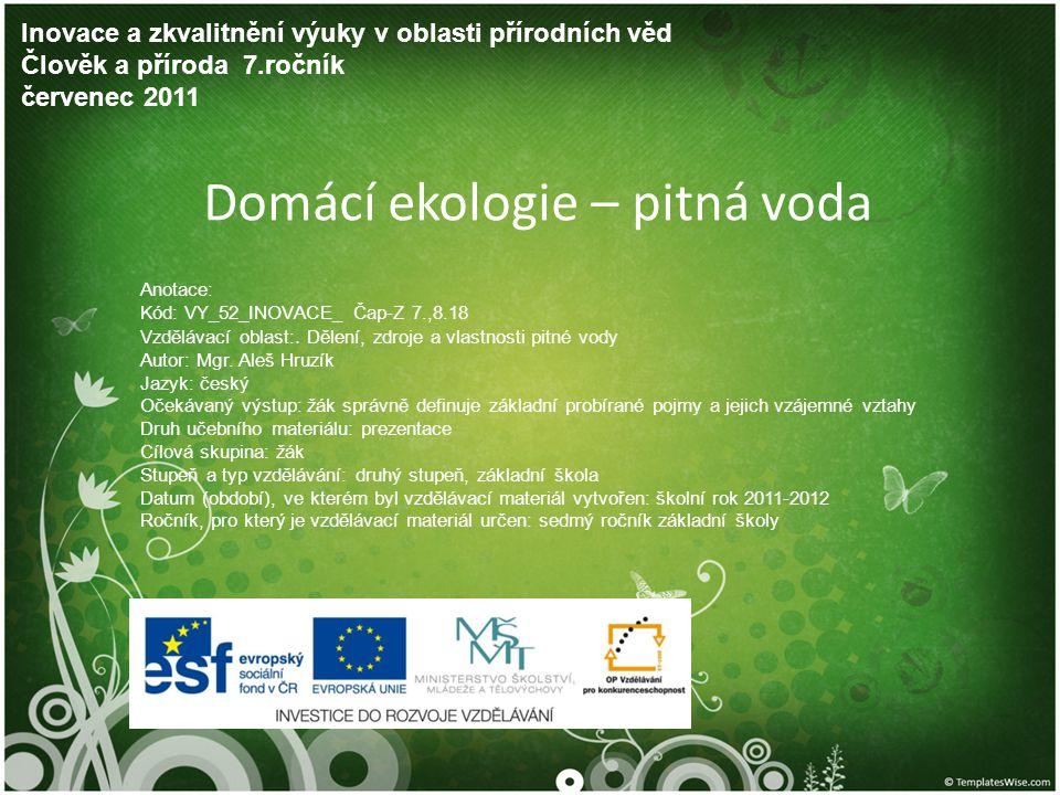 Domácí ekologie – pitná voda Inovace a zkvalitnění výuky v oblasti přírodních věd Člověk a příroda 7.ročník červenec 2011 Anotace: Kód: VY_52_INOVACE_
