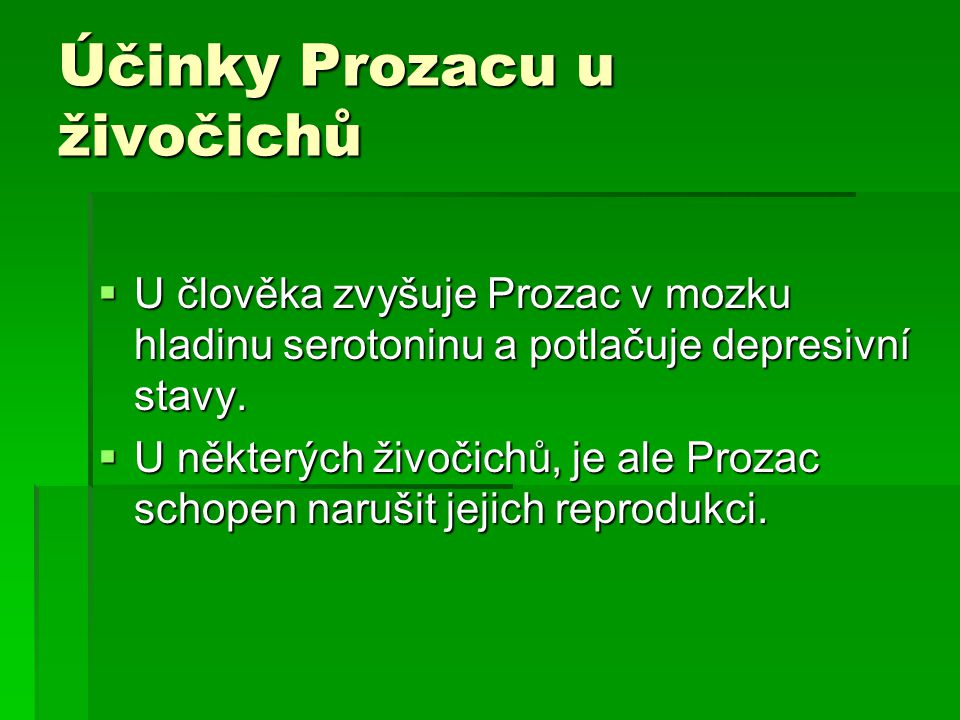 Účinky Prozacu u živočichů  U člověka zvyšuje Prozac v mozku hladinu serotoninu a potlačuje depresivní stavy.  U některých živočichů, je ale Prozac