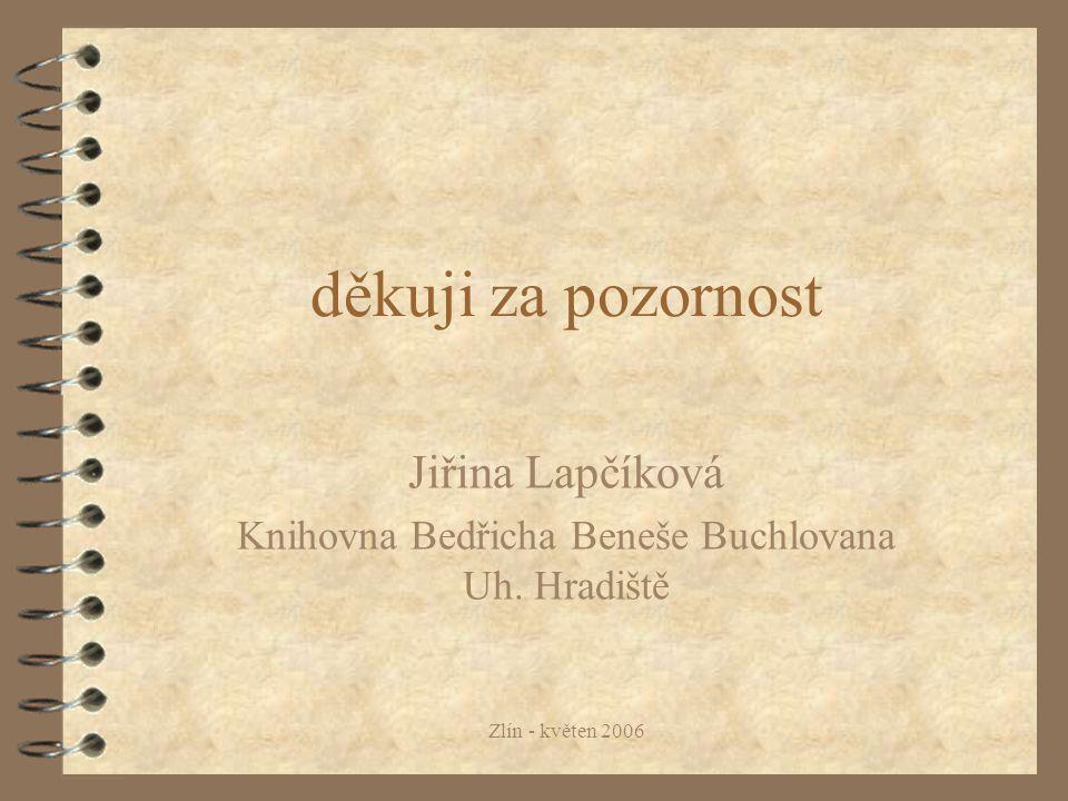 Zlín - květen 2006 děkuji za pozornost Jiřina Lapčíková Knihovna Bedřicha Beneše Buchlovana Uh.