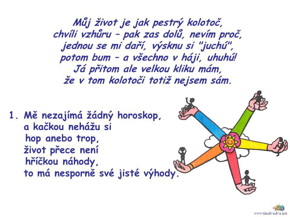 www.timdvadva.net Můj život je jak pestrý kolotoč, chvíli vzhůru – pak zas dolů, nevím proč, jednou se mi daří, výsknu si juchú , potom bum – a všechno v háji, uhuhú.