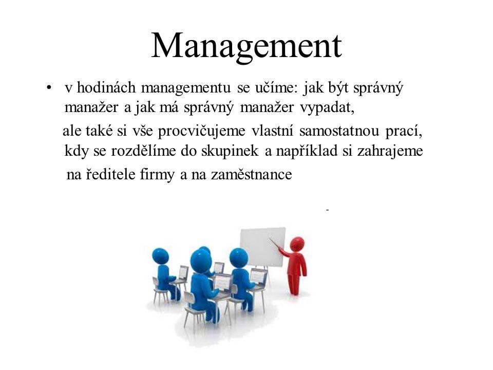 Management v hodinách managementu se učíme: jak být správný manažer a jak má správný manažer vypadat, ale také si vše procvičujeme vlastní samostatnou prací, kdy se rozdělíme do skupinek a například si zahrajeme na ředitele firmy a na zaměstnance