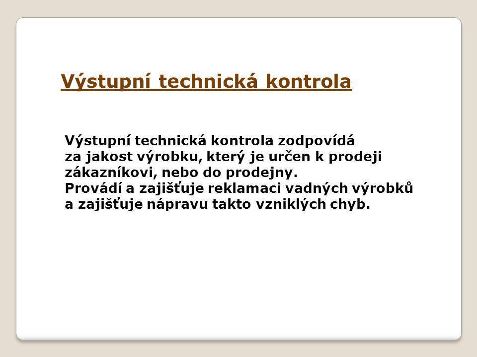 Výstupní technická kontrola Výstupní technická kontrola zodpovídá za jakost výrobku, který je určen k prodeji zákazníkovi, nebo do prodejny.
