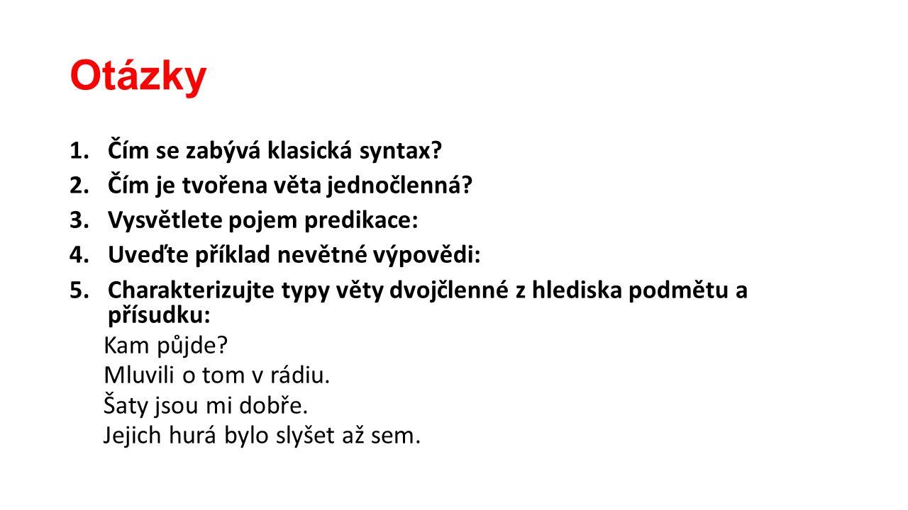Otázky 1.Čím se zabývá klasická syntax? 2.Čím je tvořena věta jednočlenná? 3.Vysvětlete pojem predikace: 4.Uveďte příklad nevětné výpovědi: 5.Charakte