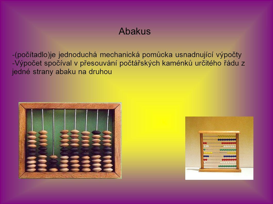 Abakus -(počítadlo)je jednoduchá mechanická pomůcka usnadnující výpočty -Výpočet spočíval v přesouvání počtářských kaménků určitého řádu z jedné strany abaku na druhou