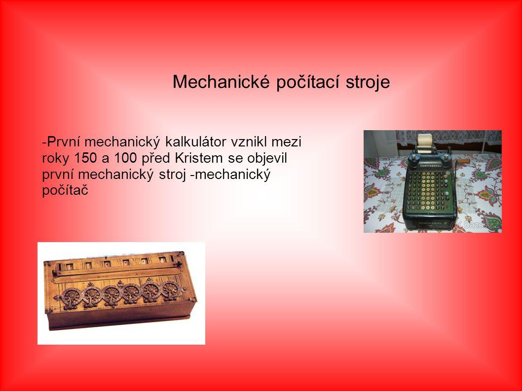 Mechanické počítací stroje -První mechanický kalkulátor vznikl mezi roky 150 a 100 před Kristem se objevil první mechanický stroj -mechanický počítač