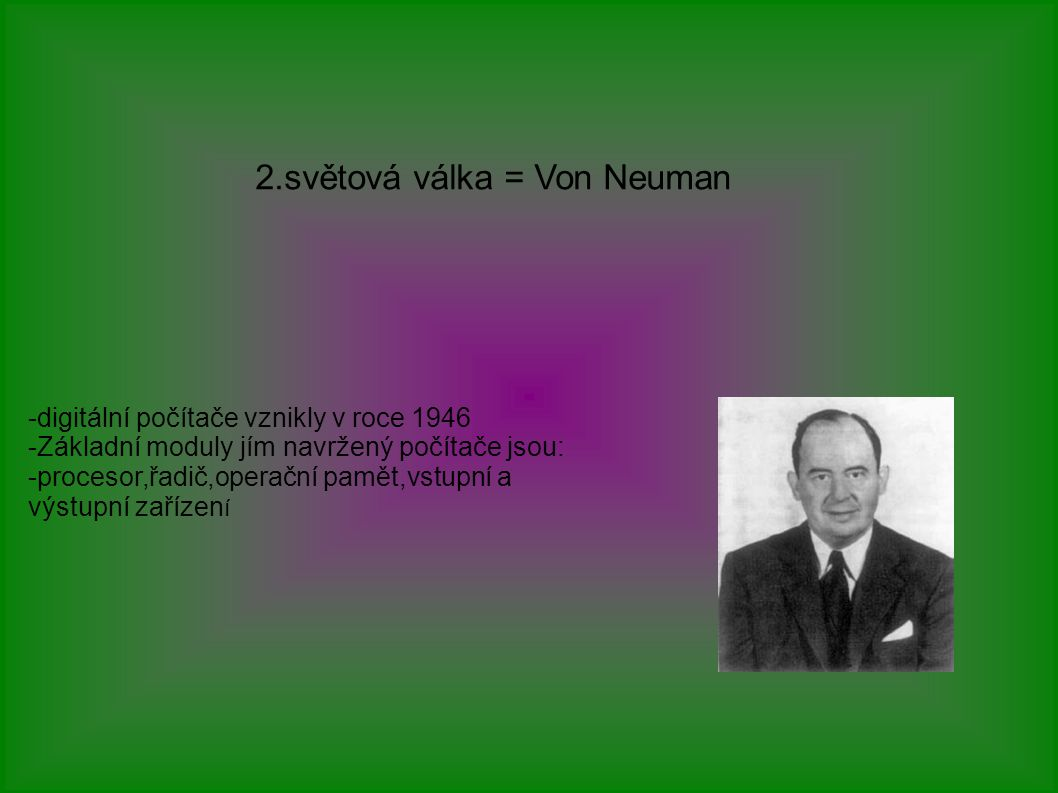 2.světová válka = Von Neuman -digitální počítače vznikly v roce 1946 -Základní moduly jím navržený počítače jsou: -procesor,řadič,operační pamět,vstupní a výstupní zařízen í