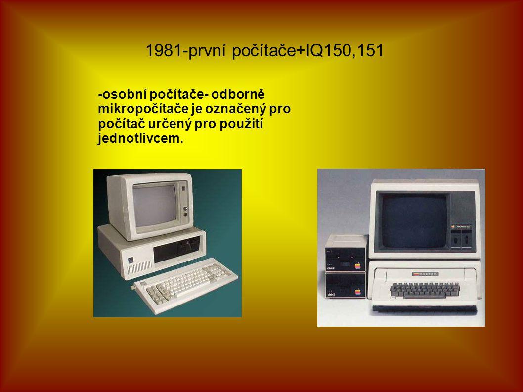 1981-první počítače+IQ150,151 -osobní počítače- odborně mikropočítače je označený pro počítač určený pro použití jednotlivcem.