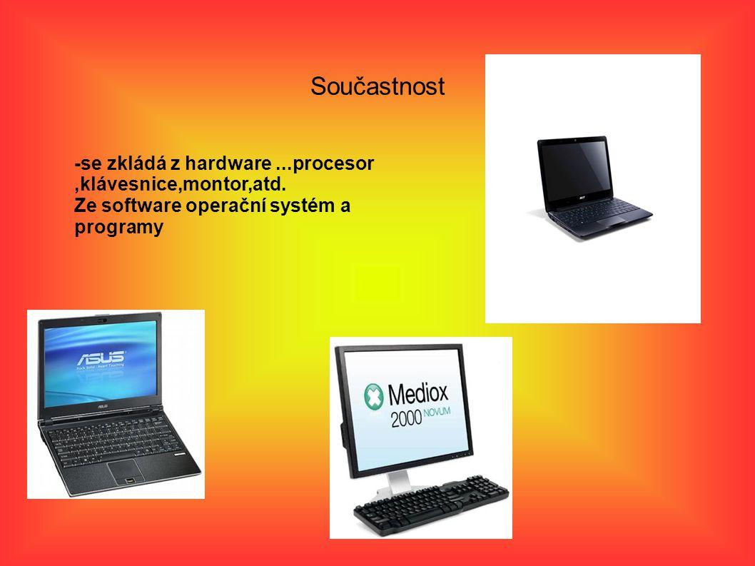 Součastnost -se zkládá z hardware...procesor,klávesnice,montor,atd.