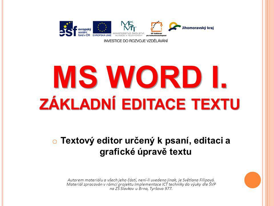 MS WORD I. ZÁKLADNÍ EDITACE TEXTU Autorem materiálu a všech jeho částí, není-li uvedeno jinak, je Světlana Filipová. Materiál zpracován v rámci projek