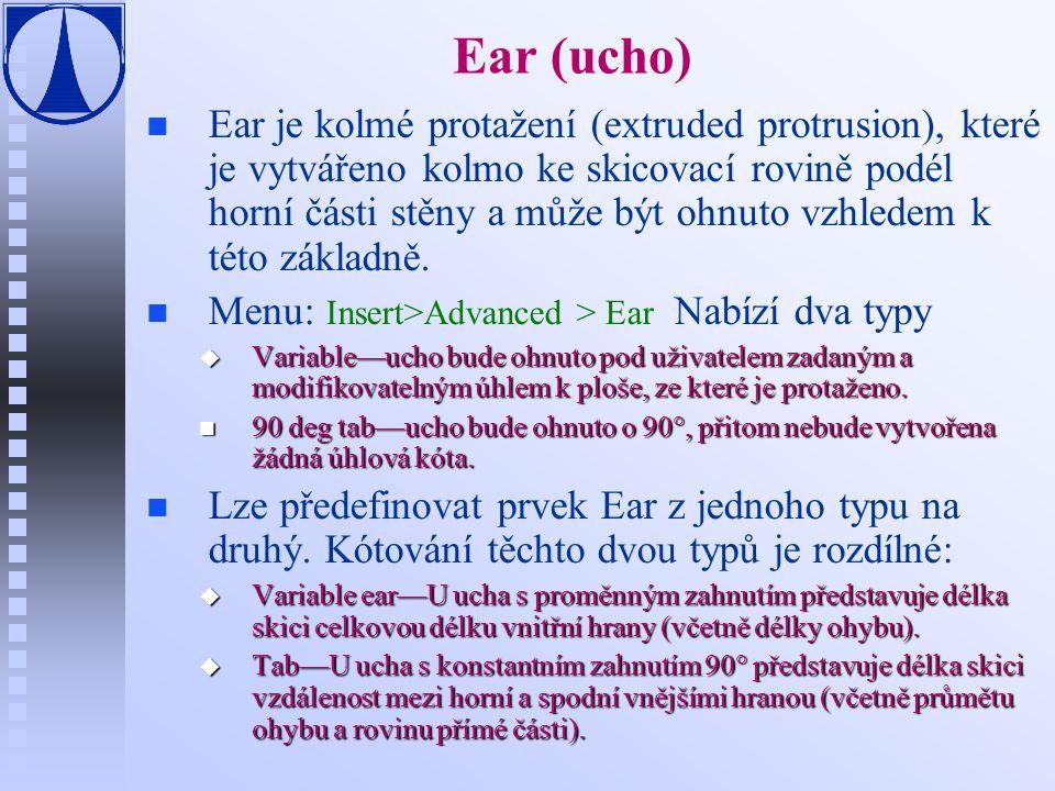 Ear (ucho) n n Ear je kolmé protažení (extruded protrusion), které je vytvářeno kolmo ke skicovací rovině podél horní části stěny a může být ohnuto vzhledem k této základně.