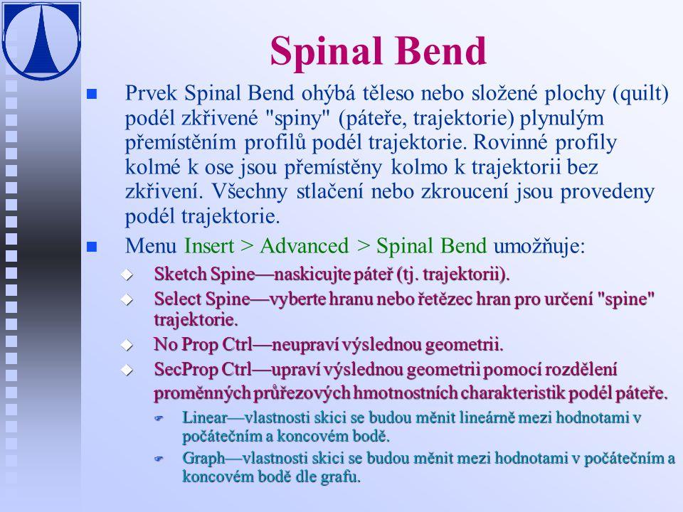 Spinal Bend n n Prvek Spinal Bend ohýbá těleso nebo složené plochy (quilt) podél zkřivené spiny (páteře, trajektorie) plynulým přemístěním profilů podél trajektorie.