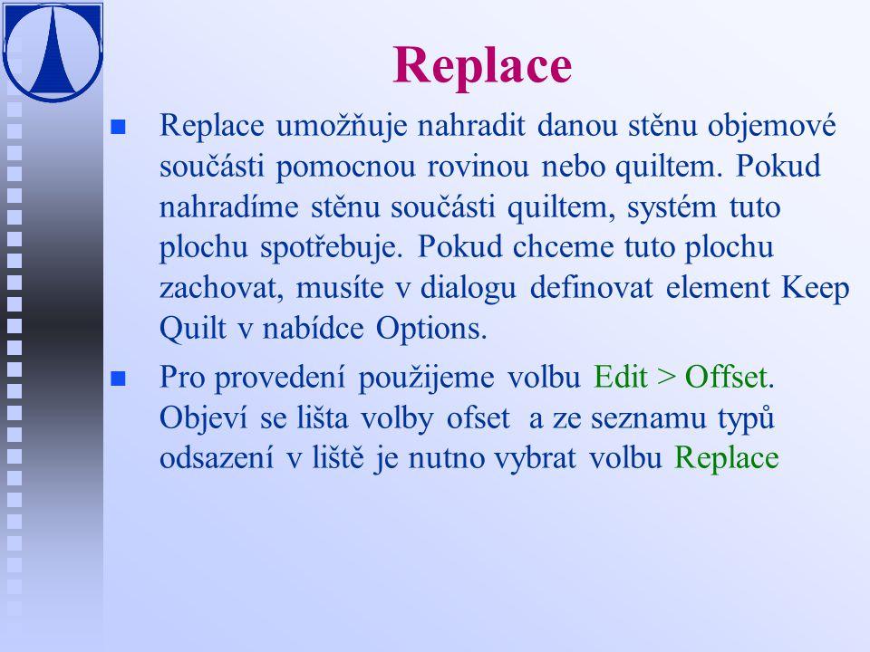 Replace n n Replace umožňuje nahradit danou stěnu objemové součásti pomocnou rovinou nebo quiltem.