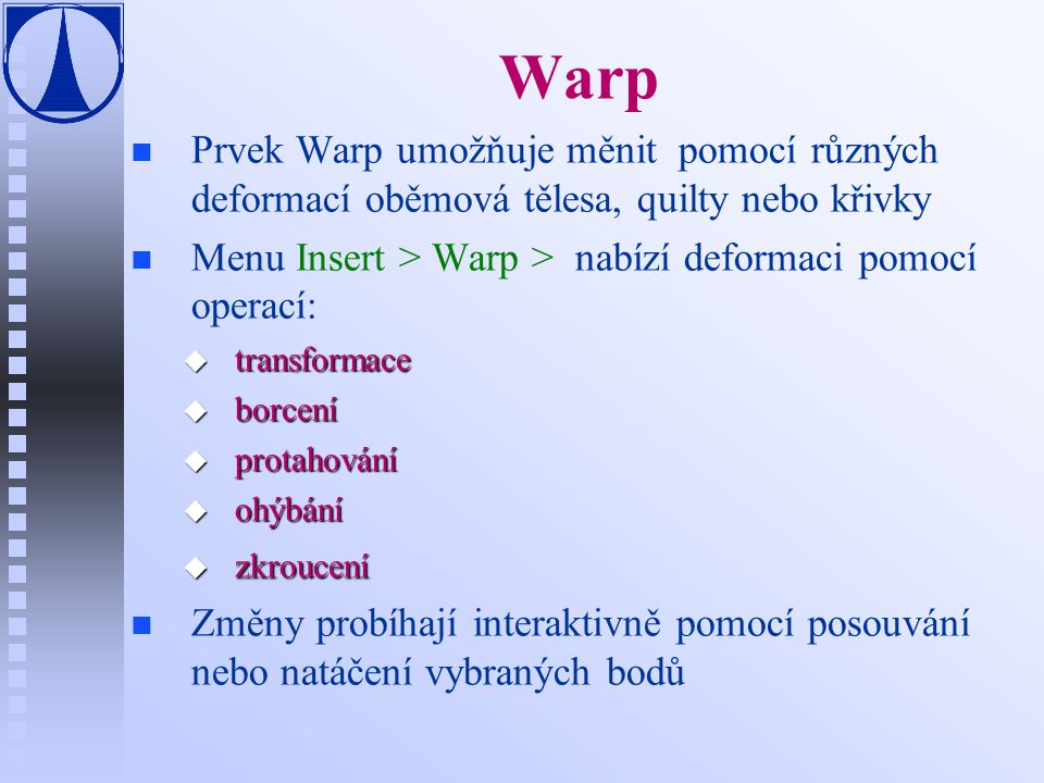 Warp n n Prvek Warp umožňuje měnit pomocí různých deformací oběmová tělesa, quilty nebo křivky n n Menu Insert > Warp > nabízí deformaci pomocí operací: u transformace u borcení u protahování u ohýbání u zkroucení n n Změny probíhají interaktivně pomocí posouvání nebo natáčení vybraných bodů