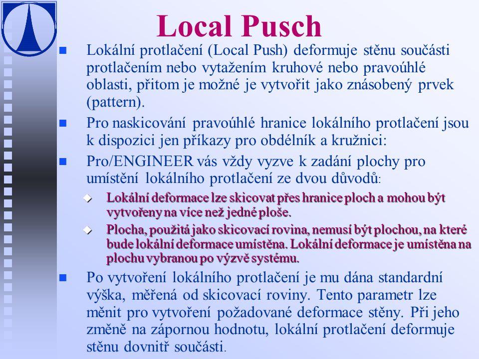 Local Pusch n n Lokální protlačení (Local Push) deformuje stěnu součásti protlačením nebo vytažením kruhové nebo pravoúhlé oblasti, přitom je možné je vytvořit jako znásobený prvek (pattern).