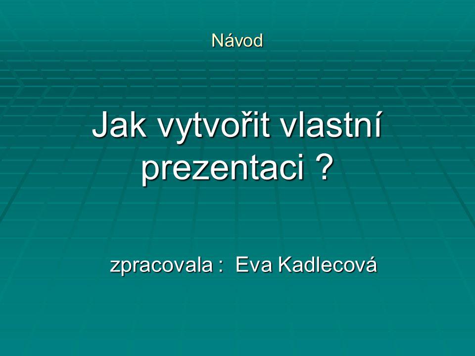 Jak vytvořit vlastní prezentaci ? zpracovala : Eva Kadlecová Návod
