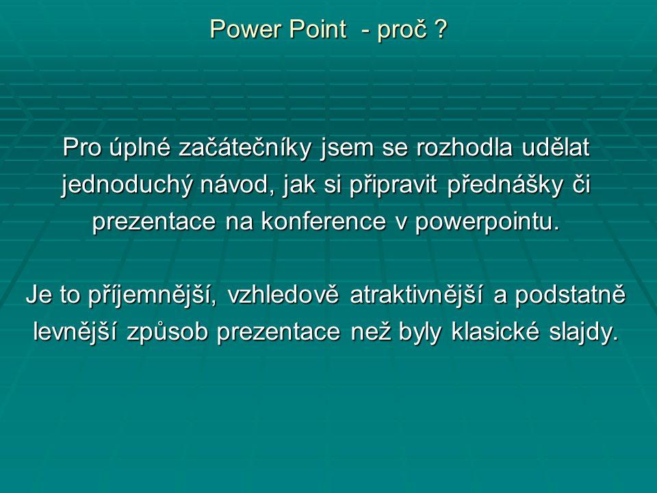 Power Point - proč ? Pro úplné začátečníky jsem se rozhodla udělat jednoduchý návod, jak si připravit přednášky či prezentace na konference v powerpoi