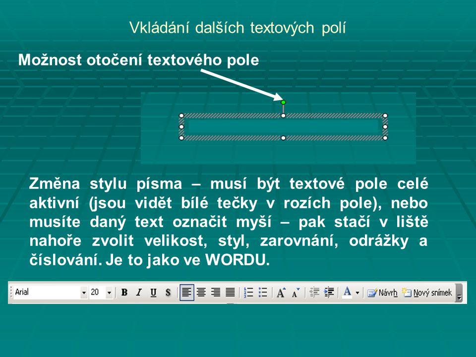 Vkládání dalších textových polí Možnost otočení textového pole Změna stylu písma – musí být textové pole celé aktivní (jsou vidět bílé tečky v rozích pole), nebo musíte daný text označit myší – pak stačí v liště nahoře zvolit velikost, styl, zarovnání, odrážky a číslování.