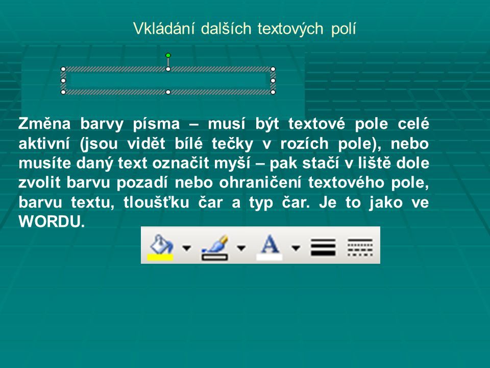 Vkládání dalších textových polí Změna barvy písma – musí být textové pole celé aktivní (jsou vidět bílé tečky v rozích pole), nebo musíte daný text označit myší – pak stačí v liště dole zvolit barvu pozadí nebo ohraničení textového pole, barvu textu, tloušťku čar a typ čar.