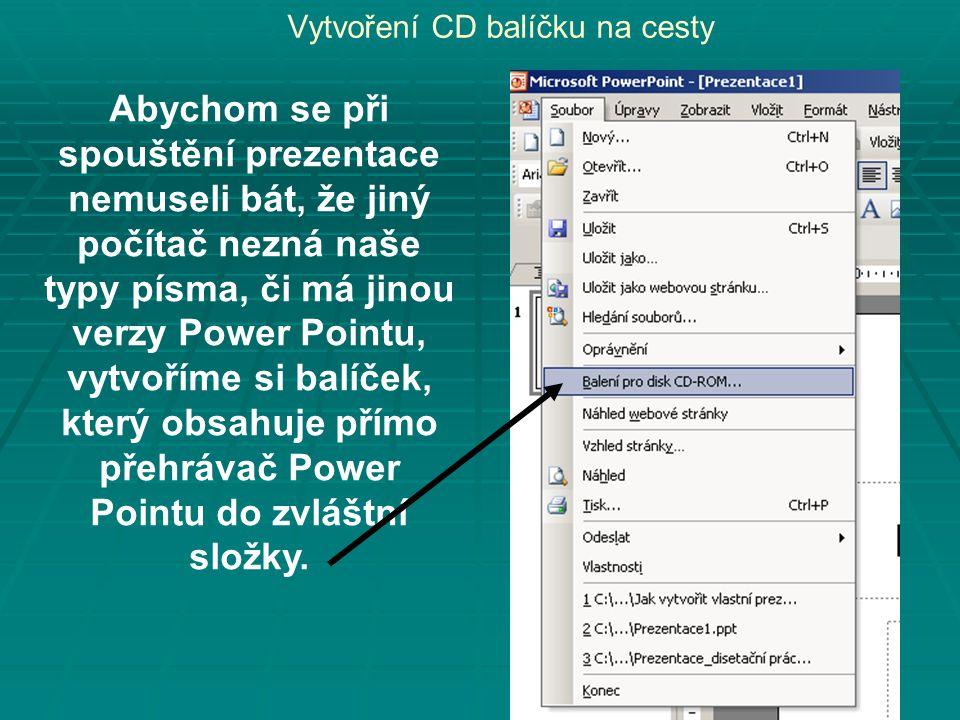 Vytvoření CD balíčku na cesty Abychom se při spouštění prezentace nemuseli bát, že jiný počítač nezná naše typy písma, či má jinou verzy Power Pointu, vytvoříme si balíček, který obsahuje přímo přehrávač Power Pointu do zvláštní složky.