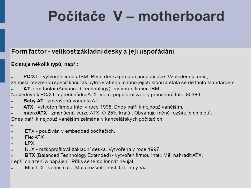 Počítače V – motherboard Form factor - velikost základní desky a její uspořádání Existuje několik typů, např.: PC/XT - vytvořen firmou IBM.