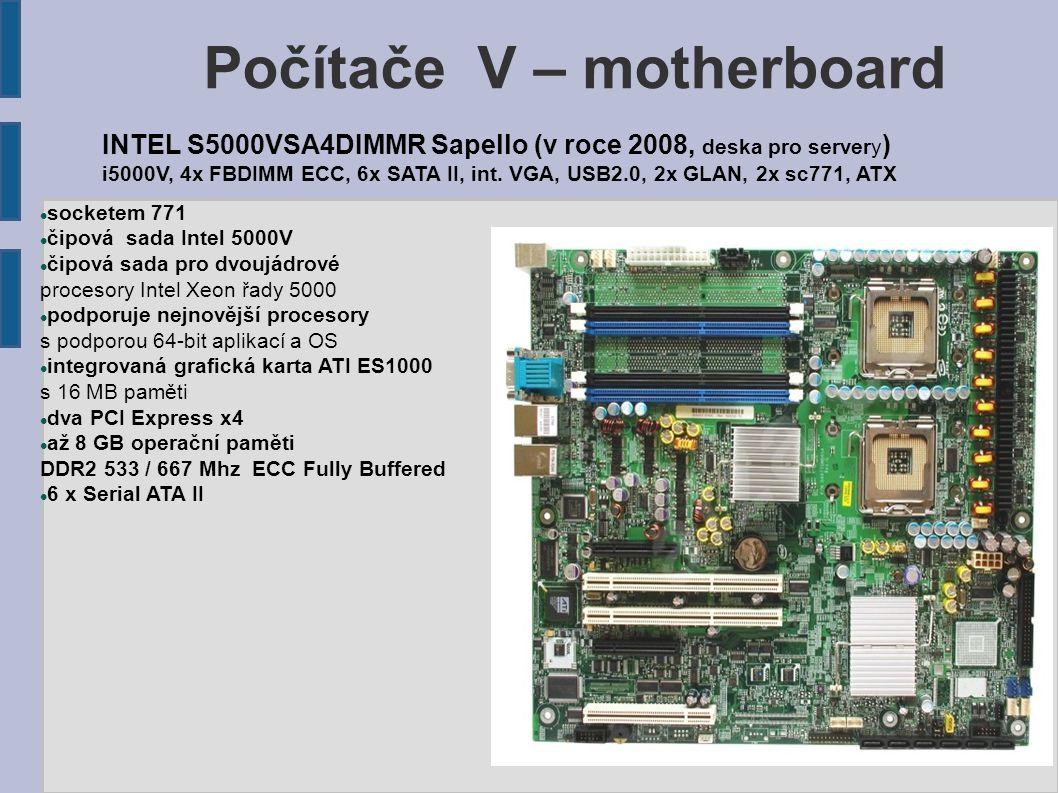 Počítače V – motherboard podporované procesory: AMD patice: Socket AM2+ čipset: AMD 790FX ATI SB750 Frekvence sběrnice: Pro AM2+ procesory: 2600 MHz (HT 3.0) Pro AM2 procesory: 800/ 1000 MHz (HT 1.0) dva sloty PCI Express x16 (podpora CrossFireX a ATI Hybrid CrossFireX) sběrnicí Hyper Transport 3.0, která pracuje na frekvenci až 2600 Mhz ATI Radeon HD3300 integrovaná grafická karta s vlastní pamětí o kapacitě 128 MB čtyři sloty pro paměťové moduly DDR2 až 1066MHz o celkové maximální kapacitě 16 GB gigabitové síťové rozhraní konektor FireWire 6 x Serial ATA II 1 x Ultra ATA 133 1 x Gigabit Ethernet LAN audio: 8kanálový HD audio kodek Realtek ALC889A Základní deska GIGABYTE MA790GP-DS4H - AMD 790GX, (v roce 2008) VGA + 2x PCIe x16, DDR2 1066, 128MB DDR3, SATA II RAID, USB2.0, GLAN, FW, ATX, scAM2+