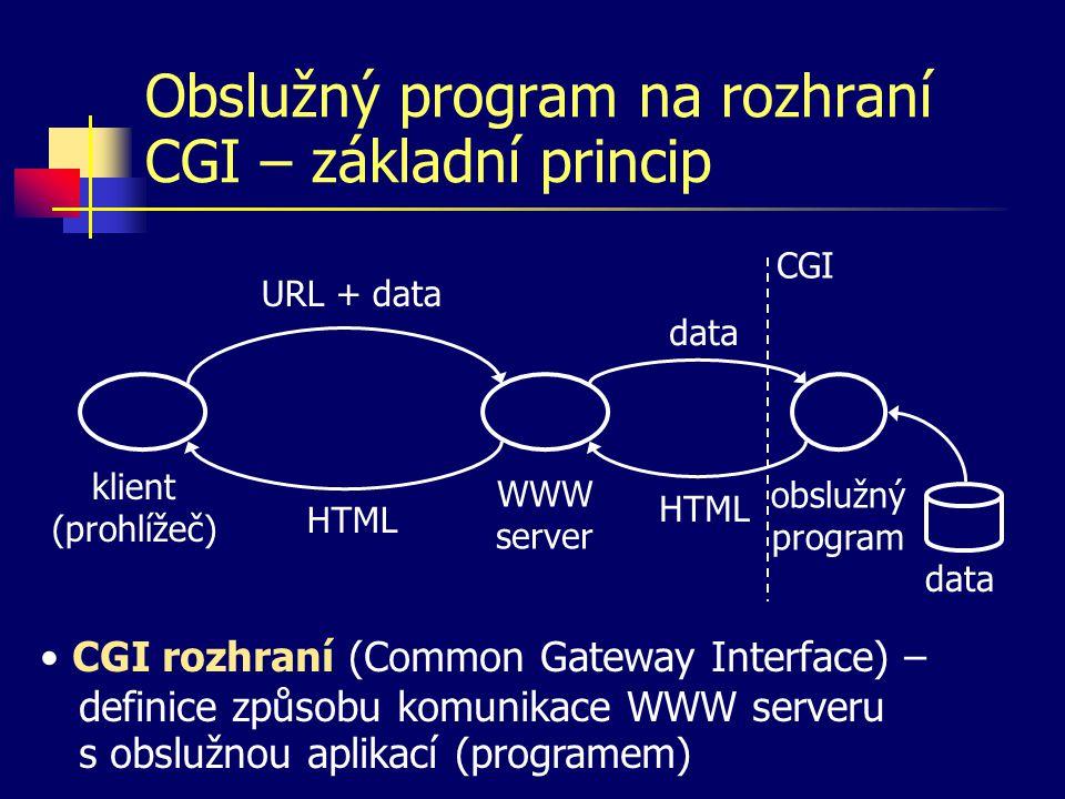 Obslužný program na rozhraní CGI – základní princip klient (prohlížeč) WWW server URL + data HTML obslužný program data HTML CGI data CGI rozhraní (Common Gateway Interface) – definice způsobu komunikace WWW serveru s obslužnou aplikací (programem)