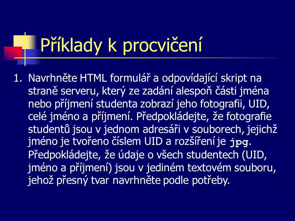 Příklady k procvičení 1.Navrhněte HTML formulář a odpovídající skript na straně serveru, který ze zadání alespoň části jména nebo příjmení studenta zobrazí jeho fotografii, UID, celé jméno a příjmení.