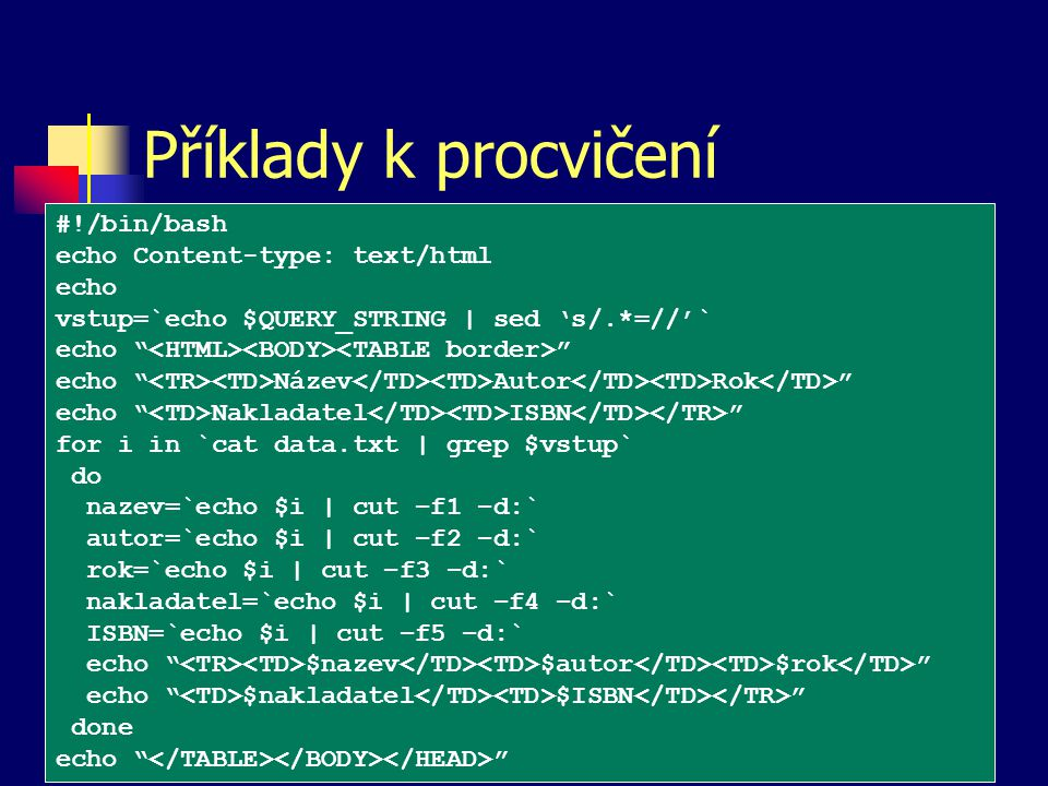 Příklady k procvičení #!/bin/bash echo Content-type: text/html echo vstup=`echo $QUERY_STRING | sed 's/.*=//'` echo echo Název Autor Rok echo Nakladatel ISBN for i in `cat data.txt | grep $vstup` do nazev=`echo $i | cut –f1 –d:` autor=`echo $i | cut –f2 –d:` rok=`echo $i | cut –f3 –d:` nakladatel=`echo $i | cut –f4 –d:` ISBN=`echo $i | cut –f5 –d:` echo $nazev $autor $rok echo $nakladatel $ISBN done echo