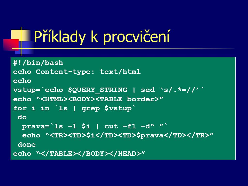 Příklady k procvičení #!/bin/bash echo Content-type: text/html echo vstup=`echo $QUERY_STRING | sed 's/.*=//'` echo for i in `ls | grep $vstup` do prava=`ls –l $i | cut –f1 –d ` echo $i $prava done echo