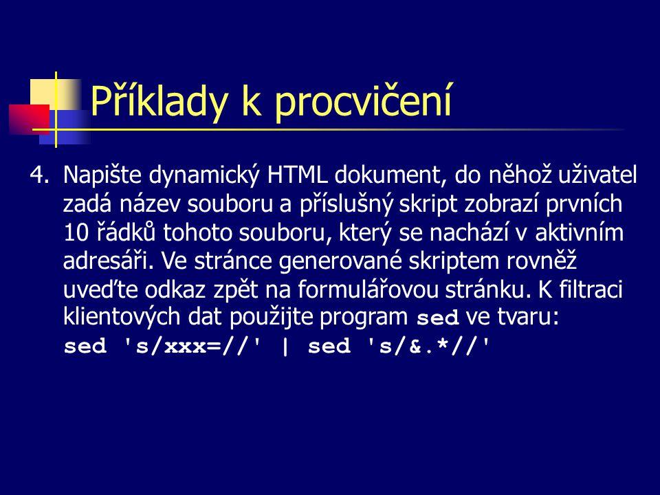 Příklady k procvičení 4.Napište dynamický HTML dokument, do něhož uživatel zadá název souboru a příslušný skript zobrazí prvních 10 řádků tohoto souboru, který se nachází v aktivním adresáři.