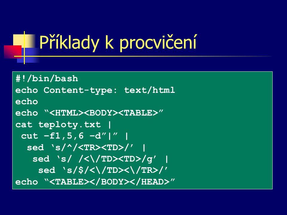 Příklady k procvičení #!/bin/bash echo Content-type: text/html echo echo cat teploty.txt | cut –f1,5,6 –d | | sed 's/^/ /' | sed 's/ / /g' | sed 's/$/ /' echo