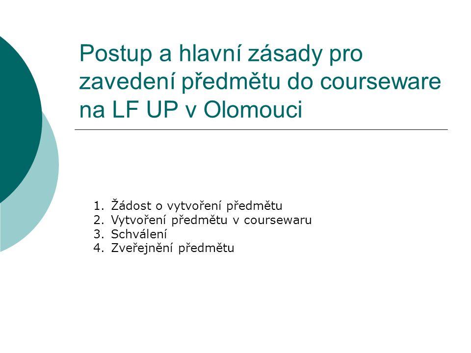Postup a hlavní zásady pro zavedení předmětu do courseware na LF UP v Olomouci 1.Žádost o vytvoření předmětu 2.Vytvoření předmětu v coursewaru 3.Schvá