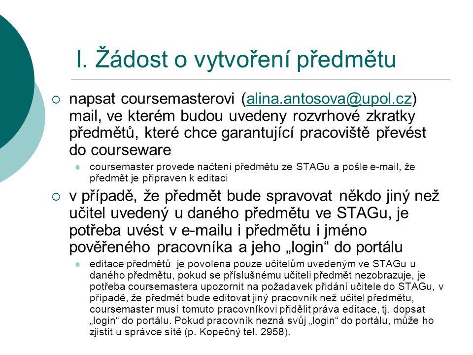 I. Žádost o vytvoření předmětu  napsat coursemasterovi (alina.antosova@upol.cz) mail, ve kterém budou uvedeny rozvrhové zkratky předmětů, které chce