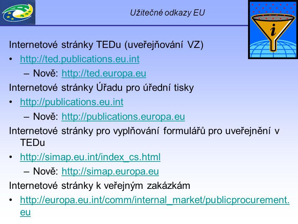 Užitečné odkazy EU Internetové stránky TEDu (uveřejňování VZ) http://ted.publications.eu.int –Nově: http://ted.europa.euhttp://ted.europa.eu Internetové stránky Úřadu pro úřední tisky http://publications.eu.int –Nově: http://publications.europa.euhttp://publications.europa.eu Internetové stránky pro vyplňování formulářů pro uveřejnění v TEDu http://simap.eu.int/index_cs.html –Nově: http://simap.europa.euhttp://simap.europa.eu Internetové stránky k veřejným zakázkám http://europa.eu.int/comm/internal_market/publicprocurement.