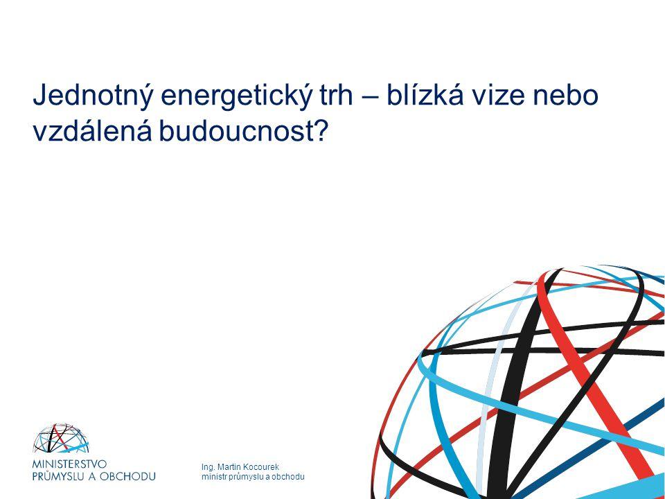 Ing. Martin Kocourek ministr průmyslu a obchodu Jednotný energetický trh – blízká vize nebo vzdálená budoucnost?