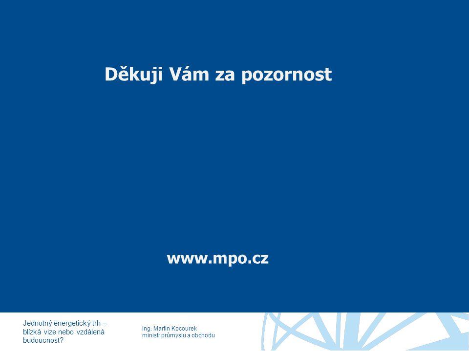 Ing. Martin Kocourek ministr průmyslu a obchodu Jednotný energetický trh – blízká vize nebo vzdálená budoucnost? Děkuji Vám za pozornost www.mpo.cz