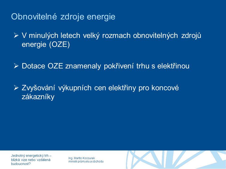 Ing. Martin Kocourek ministr průmyslu a obchodu Jednotný energetický trh – blízká vize nebo vzdálená budoucnost? Obnovitelné zdroje energie  V minulý