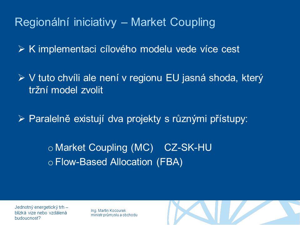 Ing. Martin Kocourek ministr průmyslu a obchodu Jednotný energetický trh – blízká vize nebo vzdálená budoucnost? Regionální iniciativy – Market Coupli