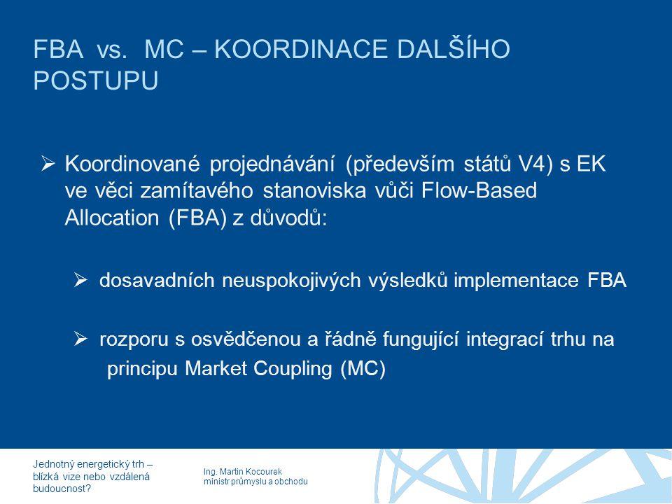 Ing. Martin Kocourek ministr průmyslu a obchodu Jednotný energetický trh – blízká vize nebo vzdálená budoucnost? FBA vs. MC – KOORDINACE DALŠÍHO POSTU