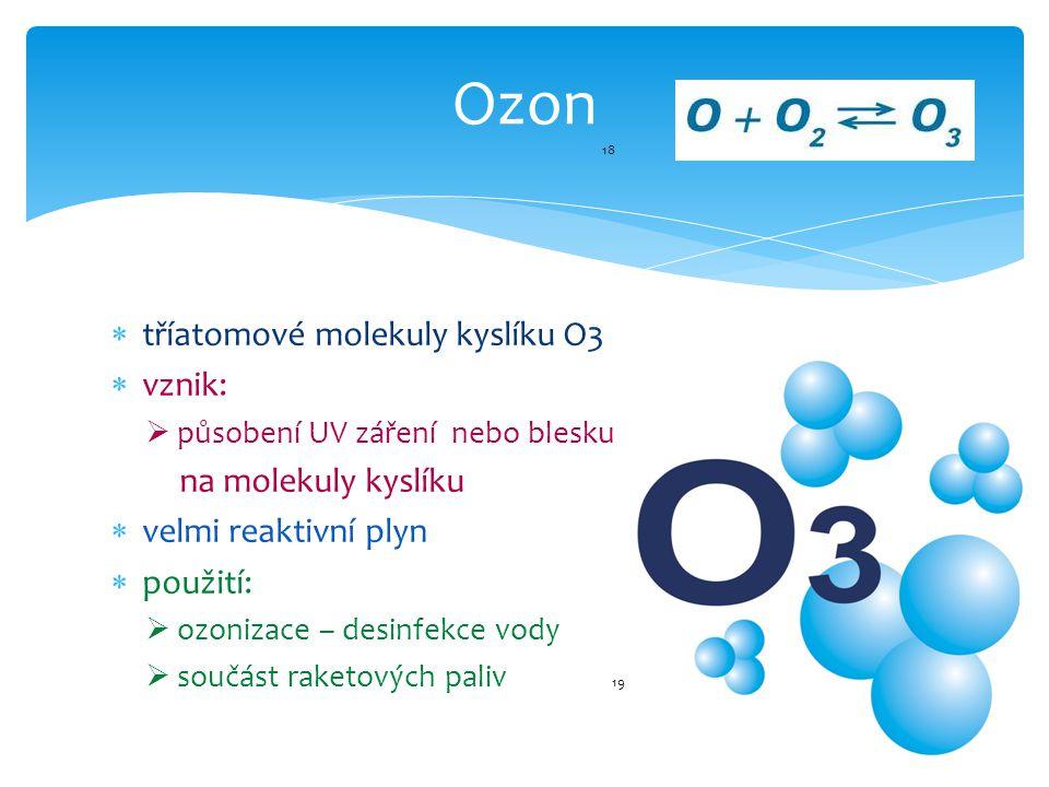  tříatomové molekuly kyslíku O3  vznik:  působení UV záření nebo blesku na molekuly kyslíku  velmi reaktivní plyn  použití:  ozonizace – desinfekce vody  součást raketových paliv 19 Ozon 18