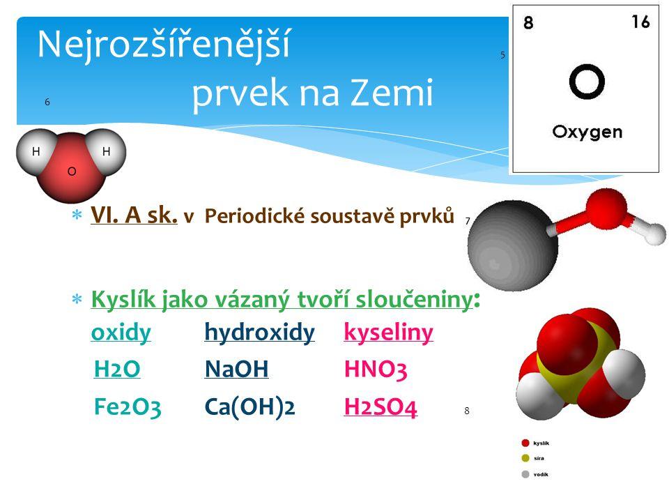  VI. A sk. v Periodické soustavě prvků 7  Kyslík jako vázaný tvoří sloučeniny : oxidyhydroxidy kyseliny H2ONaOH HNO3 Fe2O3Ca(OH)2 H2SO4 8 Nejrozšíře