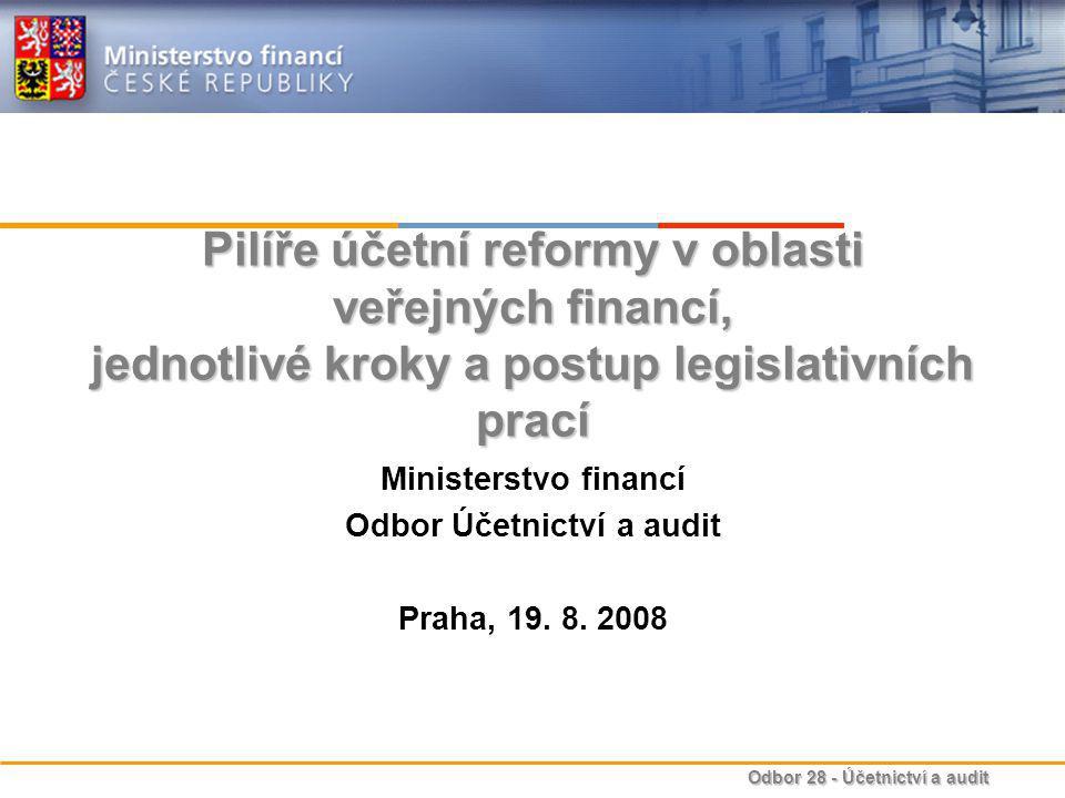 Odbor 28 - Účetnictví a audit Pilíře účetní reformy v oblasti veřejných financí, jednotlivé kroky a postup legislativních prací Ministerstvo financí Odbor Účetnictví a audit Praha, 19.