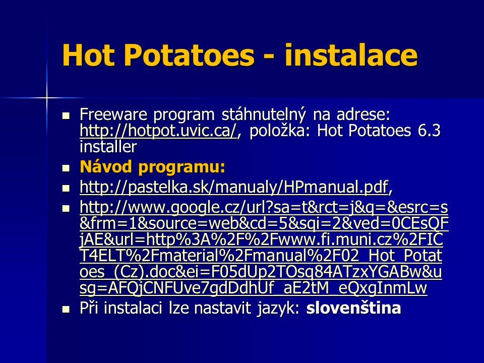 Hot Potatoes - instalace Freeware program stáhnutelný na adrese: http://hotpot.uvic.ca/, položka: Hot Potatoes 6.3 installer Freeware program stáhnutelný na adrese: http://hotpot.uvic.ca/, položka: Hot Potatoes 6.3 installer http://hotpot.uvic.ca/ Návod programu: Návod programu: http://pastelka.sk/manualy/HPmanual.pdf, http://pastelka.sk/manualy/HPmanual.pdf, http://pastelka.sk/manualy/HPmanual.pdf http://www.google.cz/url?sa=t&rct=j&q=&esrc=s &frm=1&source=web&cd=5&sqi=2&ved=0CEsQF jAE&url=http%3A%2F%2Fwww.fi.muni.cz%2FIC T4ELT%2Fmaterial%2Fmanual%2F02_Hot_Potat oes_(Cz).doc&ei=F05dUp2TOsq84ATzxYGABw&u sg=AFQjCNFUve7gdDdhUf_aE2tM_eQxgInmLw http://www.google.cz/url?sa=t&rct=j&q=&esrc=s &frm=1&source=web&cd=5&sqi=2&ved=0CEsQF jAE&url=http%3A%2F%2Fwww.fi.muni.cz%2FIC T4ELT%2Fmaterial%2Fmanual%2F02_Hot_Potat oes_(Cz).doc&ei=F05dUp2TOsq84ATzxYGABw&u sg=AFQjCNFUve7gdDdhUf_aE2tM_eQxgInmLw http://www.google.cz/url?sa=t&rct=j&q=&esrc=s &frm=1&source=web&cd=5&sqi=2&ved=0CEsQF jAE&url=http%3A%2F%2Fwww.fi.muni.cz%2FIC T4ELT%2Fmaterial%2Fmanual%2F02_Hot_Potat oes_(Cz).doc&ei=F05dUp2TOsq84ATzxYGABw&u sg=AFQjCNFUve7gdDdhUf_aE2tM_eQxgInmLw http://www.google.cz/url?sa=t&rct=j&q=&esrc=s &frm=1&source=web&cd=5&sqi=2&ved=0CEsQF jAE&url=http%3A%2F%2Fwww.fi.muni.cz%2FIC T4ELT%2Fmaterial%2Fmanual%2F02_Hot_Potat oes_(Cz).doc&ei=F05dUp2TOsq84ATzxYGABw&u sg=AFQjCNFUve7gdDdhUf_aE2tM_eQxgInmLw Při instalaci lze nastavit jazyk: slovenština Při instalaci lze nastavit jazyk: slovenština