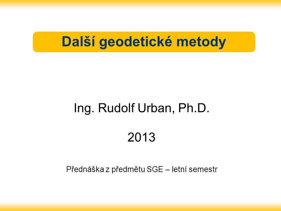 Další geodetické metody Ing. Rudolf Urban, Ph.D. 2013 Přednáška z předmětu SGE – letní semestr