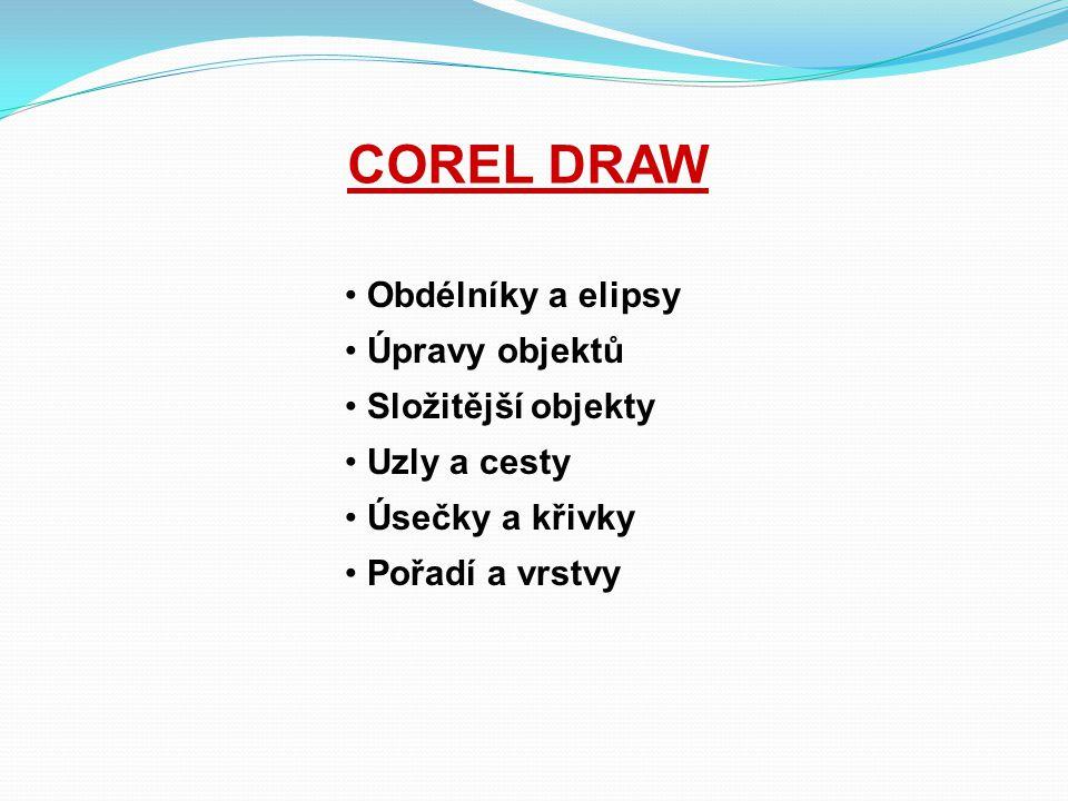 COREL DRAW Obdélníky a elipsy Úpravy objektů Složitější objekty Uzly a cesty Úsečky a křivky Pořadí a vrstvy