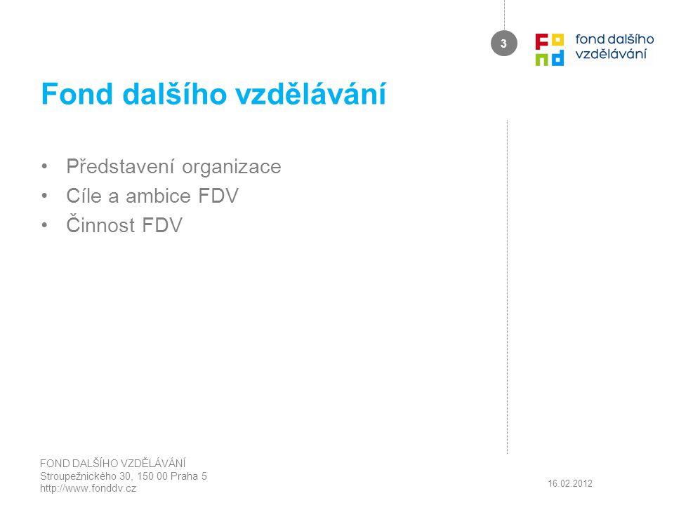 Fond dalšího vzdělávání Představení organizace Cíle a ambice FDV Činnost FDV 16.02.2012 FOND DALŠÍHO VZDĚLÁVÁNÍ Stroupežnického 30, 150 00 Praha 5 htt